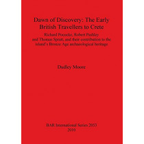 Dawn of Discovery: The Early British Travellers to Crete: Richard Pococke, Robert Pashley and Thomas Spratt, and their contribution to the island's Bronze Age archaeological heritage by Dudley Moore, 9781407305424