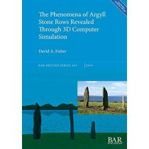 The Phenomena of Argyll Stone Rows Revealed Through 3D Computer Simulation by David A. Fisher, 9781407316802