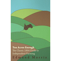 Ten Acres Enough - The Classic 1864 Guide to Independent Farming by Edmund Morris, 9781408633021