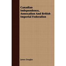 Canadian Independence, Annexation And British Imperial Federation by James Douglas, 9781408641507