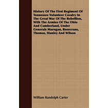 History Of The First Regiment Of Tennessee Volunteer Cavalry In The Great War Of The Rebellion, With The Armies Of The Ohio And Cumberland, Under Generals Marogan, Rosecrans, Thomas, Stanley And Wilson by William Randolph Carter, 9781408646502
