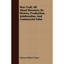 Wax Craft, All About Beeswax; Its History, Production, Adulteration, And Commercial Value by Thomas William Cowan, 9781408651711