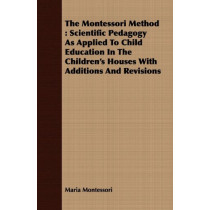 The Montessori Method: Scientific Pedagogy As Applied To Child Education In The Children's Houses With Additions And Revisions by Maria Montessori, 9781408688311