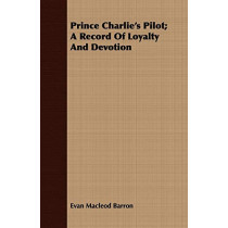 Prince Charlie's Pilot; A Record Of Loyalty And Devotion by Evan Macleod Barron, 9781408691984