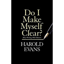 Do I Make Myself Clear?: Why Writing Well Matters by Harold Evans, 9781408709665