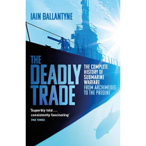 The Deadly Trade: The Complete History of Submarine Warfare From Archimedes to the Present by Iain Ballantyne, 9781409158523