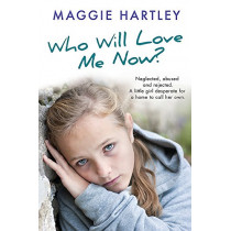 Who Will Love Me Now?: Neglected, unloved and rejected. A little girl desperate for a home to call her own. by Maggie Hartley, 9781409170570