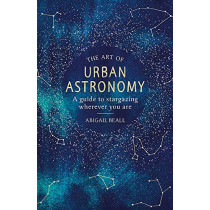 The Art of Urban Astronomy: A Guide to Stargazing Wherever You Are by Abigail Beall, 9781409192855