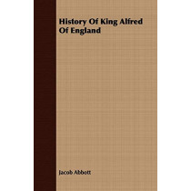 History Of King Alfred Of England by Jacob Abbott, 9781409704799