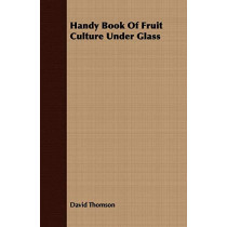 Handy Book of Fruit Culture Under Glass by MR David Thomson, 9781409717812