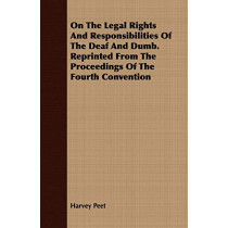 On The Legal Rights And Responsibilities Of The Deaf And Dumb. Reprinted From The Proceedings Of The Fourth Convention by Harvey Peet, 9781409730934