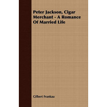 Peter Jackson, Cigar Merchant - A Romance Of Married Life by Gilbert Frankau, 9781409770039