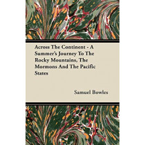 Across The Continent - A Summer's Journey To The Rocky Mountains, The Mormons And The Pacific States by Samuel Bowles, 9781409771982
