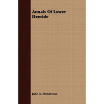 Annals Of Lower Deeside by John A. Henderson, 9781409781462