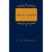Business English; A Course In Practical Grammar And Business Correspondence For Commercial Schools by Carl C. Marshall, 9781409795124