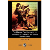 The Harper Establishment: Or, How the Story Books Are Made by Jacob Abbott, 9781409909927