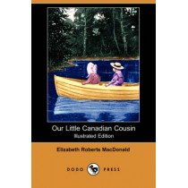 Our Little Canadian Cousin (Illustrated Edition) (Dodo Press) by Elizabeth Roberts MacDonald, 9781409923602
