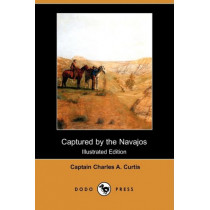 Captured by the Navajos (Dodo Press) by Captain Charles a Curtis, 9781409931676