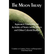 The Moon Treaty: Agreement Governing the Activities of States on the Moon and Other Celestial Bodies by United States Senate, 9781410225115