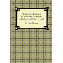 Opticks: Or, a Treatise of the Reflections, Refractions, Inflections, and Colors of Light by Sir Isaac Newton, 9781420943054