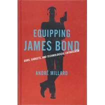 Equipping James Bond: Guns, Gadgets, and Technological Enthusiasm by Andre Millard, 9781421426648
