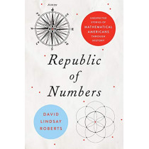 Republic of Numbers: Unexpected Stories of Mathematical Americans through History by David Lindsay Roberts, 9781421433080