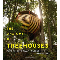 Anatomy of Treehouses: Stylish Hideaways and Retreats by Jane Field-Lewis, 9781423648772