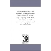 Ten acres enough: a practical experience, showing how a very small farm may be made to keep a very large family. With extensive and profitable experience in the cultivation of the smaller fruits. by Edmund Morris, 9781425522476
