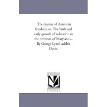 The Day-Star of American Freedom; or, the Birth and Early Growth of toleration in the Province of Maryland ... by George Lynn-Lachlan Davis. by George Lynn-Lachlan Davis, 9781425527242