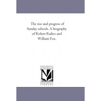 The Rise and Progress of Sunday Schools. A Biography of Robert Raikes and William Fox. by John Carroll Power, 9781425527815