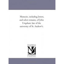 Memoirs, including Letters, and Select Remains, of John Urquhart, Late of the University of St. andrew'S. by William Orme, 9781425546373