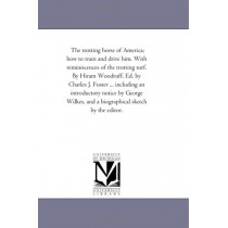 The Trotting Horse of America; How to Train and Drive Him. With Reminiscences of the Trotting Turf. by Hiram Woodruff. Ed. by Charles J. Foster ... including An introductory Notice by George Wilkes, and A Biographical Sketch by the Editor. by Hiram Washin