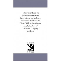 John Howard, and the Prison-World of Europe. From original and Authentic Documents. by Hepworth Dixon. With An introductory Essay, by Richard W. Dickinson ... Slightly Abridged. by William Hepworth Dixon, 9781425547790
