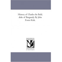History of Charles the Bold, Duke of Burgundy. by John Foster Kirk. Vol. 1 by John Foster Kirk, 9781425566050