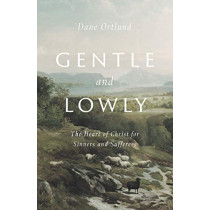 Gentle and Lowly: The Heart of Christ for Sinners and Sufferers by Dane C. Ortlund, 9781433566134