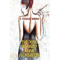 The King Against Anne Bickerton: A Classic Crime Novel by S. Fowler Wright, 9781434403148