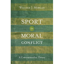 Sport and Moral Conflict: A Conventionalist Theory by William J. Morgan, 9781439915400