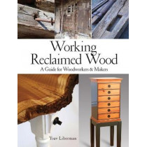 Working Reclaimed Wood: A Guide for Woodworkers & Makers by Yoav Liberman, 9781440350818