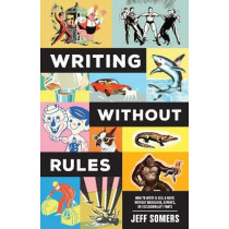 Writing Without Rules: How to Write & Sell a Novel Without Guidelines, Experts, or (Occasionally) Pants by Jeffrey Somers, 9781440352928