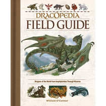 Dracopedia Field Guide: Dragons of the World from Amphipteridae through Wyvernae by William O'Connor, 9781440353840