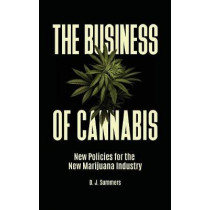The Business of Cannabis: New Policies for the New Marijuana Industry by D. J. Summers, 9781440857867