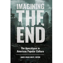 Imagining the End: The Apocalypse in American Popular Culture by James Craig Holte, 9781440861017