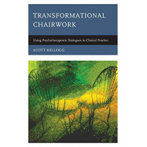 Transformational Chairwork: Using Psychotherapeutic Dialogues in Clinical Practice by Scott T. Kellogg, 9781442248007