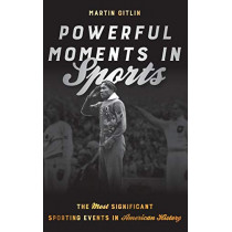 Powerful Moments in Sports: The Most Significant Sporting Events in American History by Martin Gitlin, 9781442264953