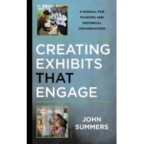 Creating Exhibits That Engage: A Manual for Museums and Historical Organizations by John Summers, 9781442279360