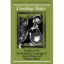 Creating States: Studies in the Performative Language of John Milton and William Blake by Angela Esterhammer, 9781442614949