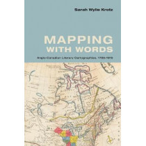 Mapping with Words: Anglo-Canadian Literary Cartographies, 1789-1916 by Sarah  Wylie Krotz, 9781442650121