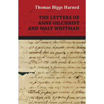 The Letters Of Anne Gilchrist And Walt Whitman by Thomas Biggs Harned, 9781443711463