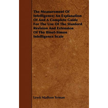 The Measurement Of Intelligence - An Explanation Of And A Complete Guide For The Use Of The Stanford Revision And Extension Of - The Binet-Simon Intelligence Scale by Lewis Madison Terman, 9781443749152
