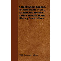 A Book About London, Its Memorable Places, Its Men And Women, And Its Historical And Literary Associations. by W. H. Davenport Adams, 9781443756082